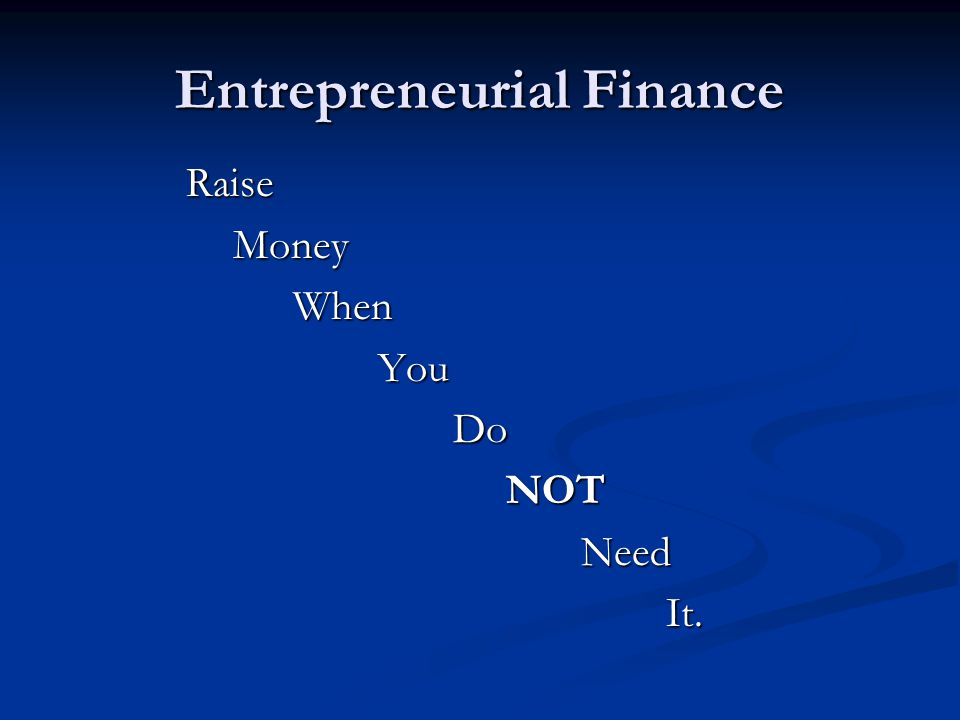 Entrepreneurial Finance Raise Money Money When WhenYou Do Do NOT NOT Need Need It. It.