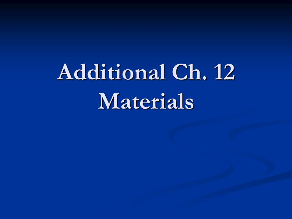 Additional Ch. 12 Materials