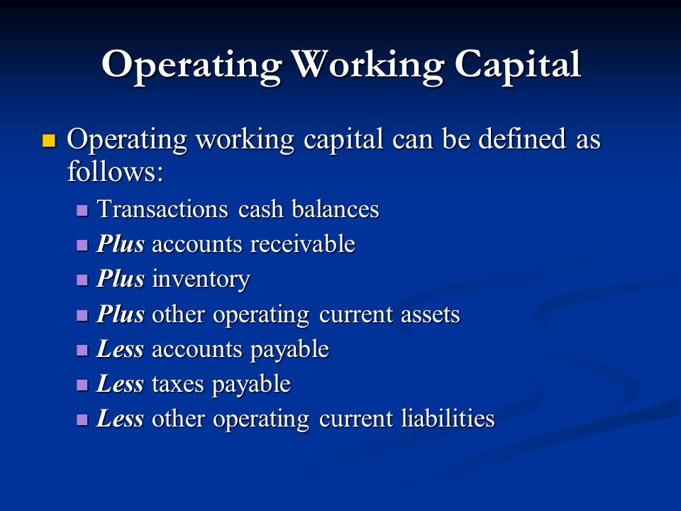 Operating Working Capital Operating working capital can be defined as follows: Operating working capital can be defined as follows: Transactions cash balances Transactions cash balances Plus accounts receivable Plus accounts receivable Plus inventory Plus inventory Plus other operating current assets Plus other operating current assets Less accounts payable Less accounts payable Less taxes payable Less taxes payable Less other operating current liabilities Less other operating current liabilities