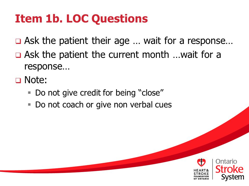 Item 1b. LOC Questions  Ask the patient their age … wait for a response…  Ask the patient the current month …wait for a response…  Note:  Do not g