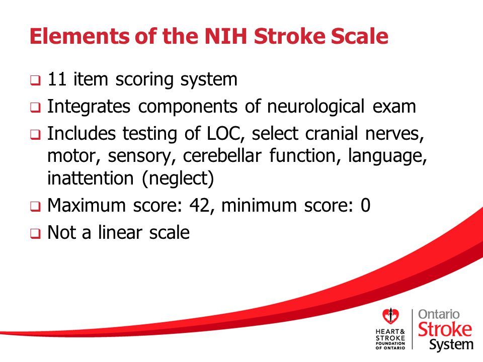 Elements of the NIH Stroke Scale  11 item scoring system  Integrates components of neurological exam  Includes testing of LOC, select cranial nerves, motor, sensory, cerebellar function, language, inattention (neglect)  Maximum score: 42, minimum score: 0  Not a linear scale