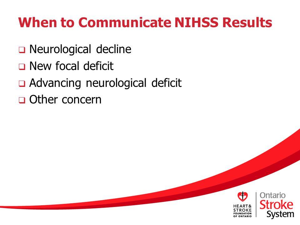 When to Communicate NIHSS Results  Neurological decline  New focal deficit  Advancing neurological deficit  Other concern