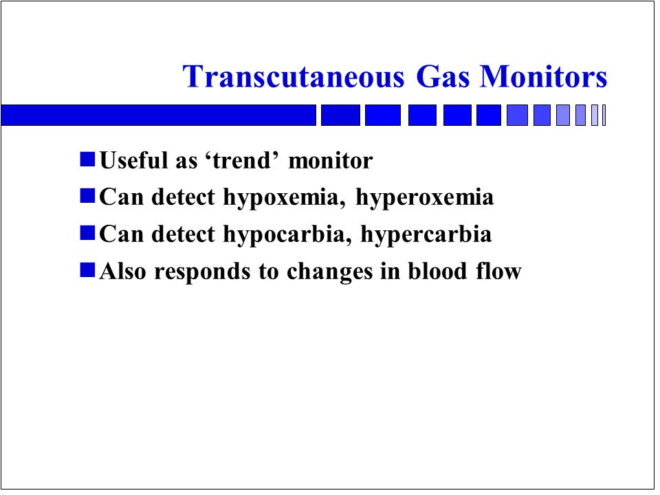 Transcutaneous Gas Monitors nUseful as 'trend' monitor nCan detect hypoxemia, hyperoxemia nCan detect hypocarbia, hypercarbia nAlso responds to changes in blood flow