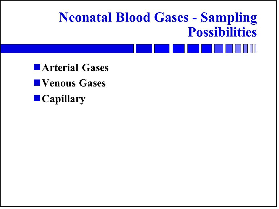 Neonatal Blood Gases - Sampling Possibilities nArterial Gases nVenous Gases nCapillary