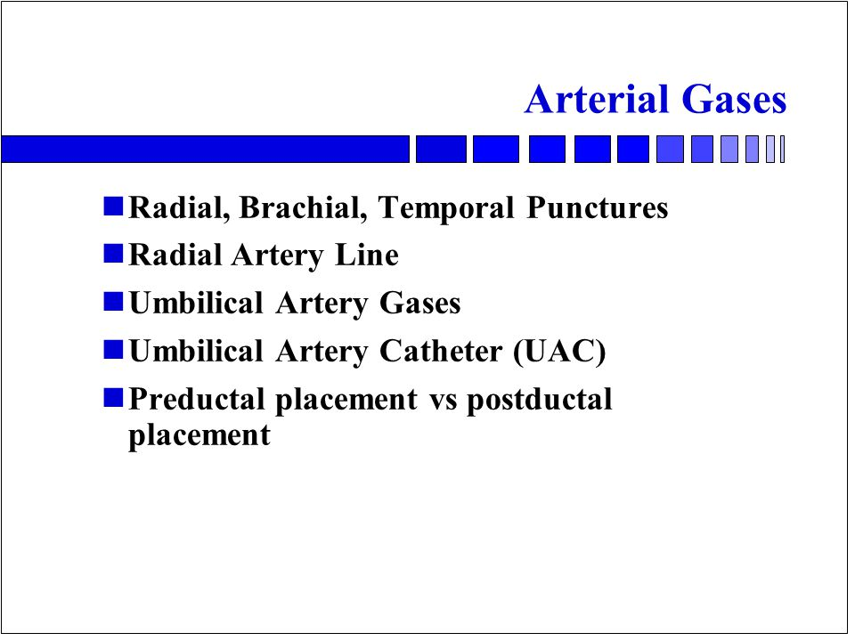 Arterial Gases nRadial, Brachial, Temporal Punctures nRadial Artery Line nUmbilical Artery Gases nUmbilical Artery Catheter (UAC) nPreductal placement vs postductal placement