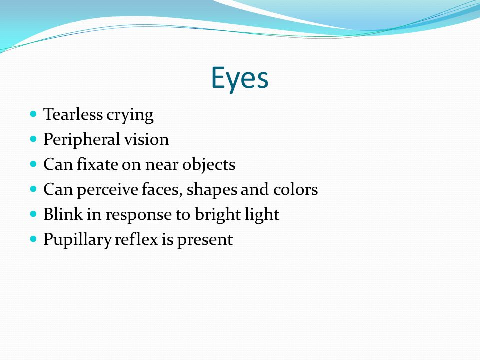 Eyes Tearless crying Peripheral vision Can fixate on near objects Can perceive faces, shapes and colors Blink in response to bright light Pupillary re