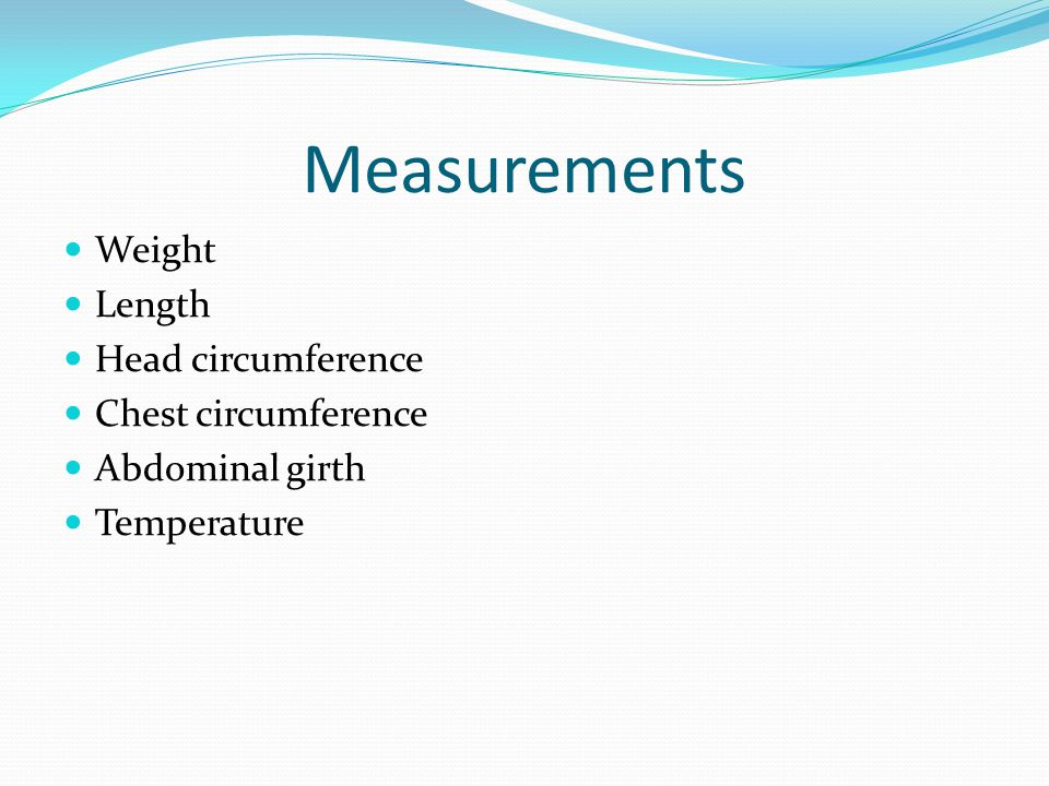 Measurements Weight Length Head circumference Chest circumference Abdominal girth Temperature