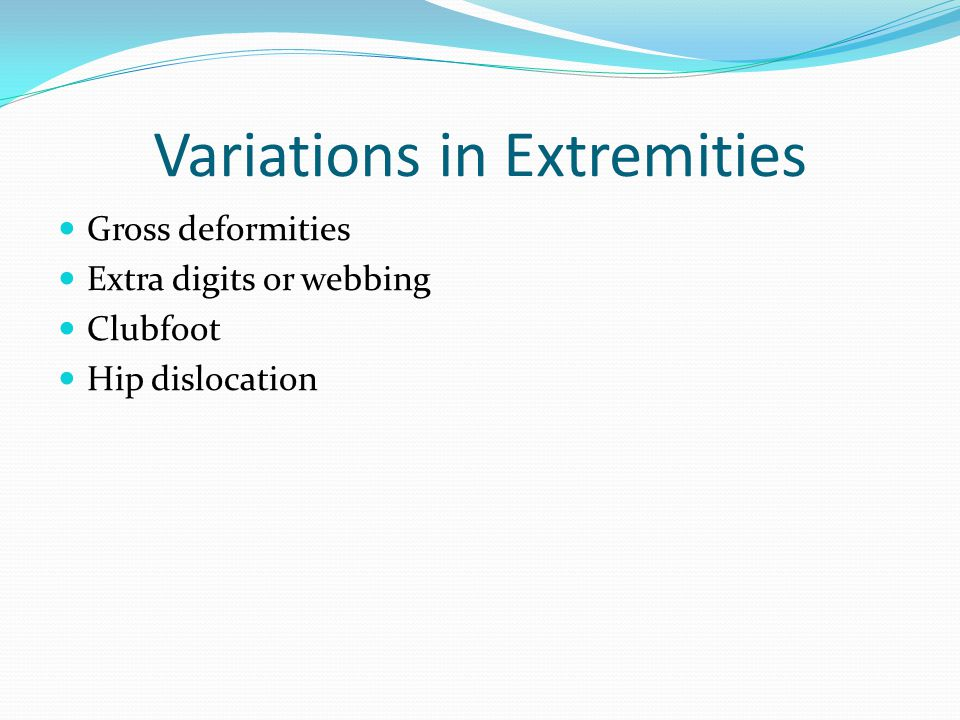 Variations in Extremities Gross deformities Extra digits or webbing Clubfoot Hip dislocation