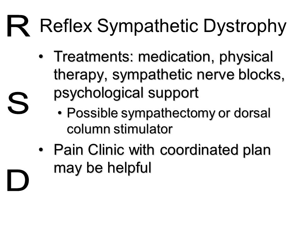 Reflex Sympathetic Dystrophy Treatments: medication, physical therapy, sympathetic nerve blocks, psychological supportTreatments: medication, physical
