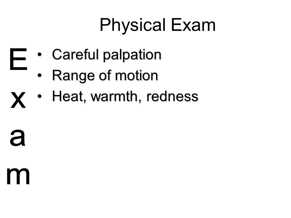 Physical Exam Careful palpationCareful palpation Range of motionRange of motion Heat, warmth, rednessHeat, warmth, redness