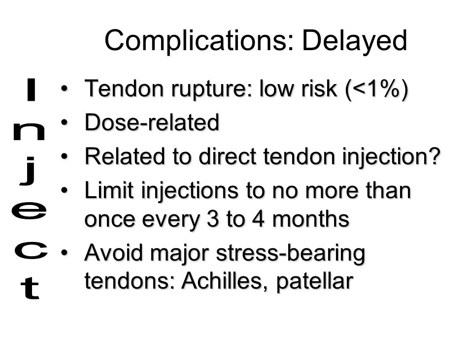Complications: Delayed Tendon rupture: low risk (<1%)Tendon rupture: low risk (<1%) Dose-relatedDose-related Related to direct tendon injection?Relate