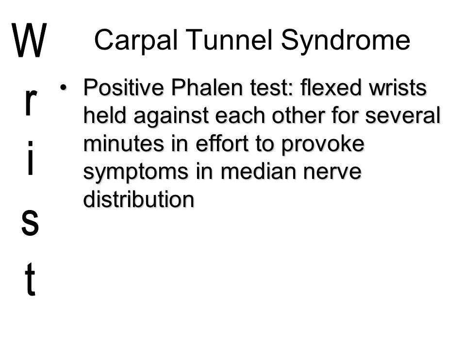 Carpal Tunnel Syndrome Positive Phalen test: flexed wrists held against each other for several minutes in effort to provoke symptoms in median nerve d