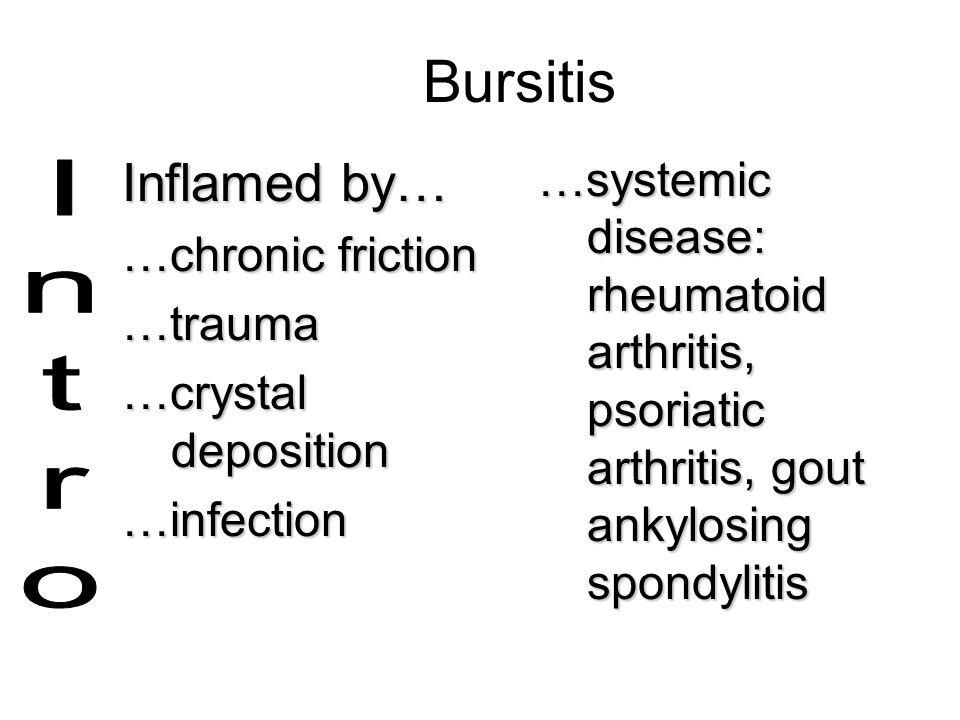Bursitis Inflamed by… …chronic friction …trauma …crystal deposition …infection …systemic disease: rheumatoid arthritis, psoriatic arthritis, gout anky