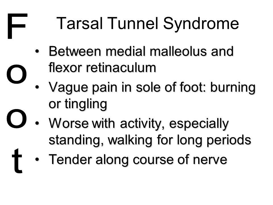 Tarsal Tunnel Syndrome Between medial malleolus and flexor retinaculumBetween medial malleolus and flexor retinaculum Vague pain in sole of foot: burn
