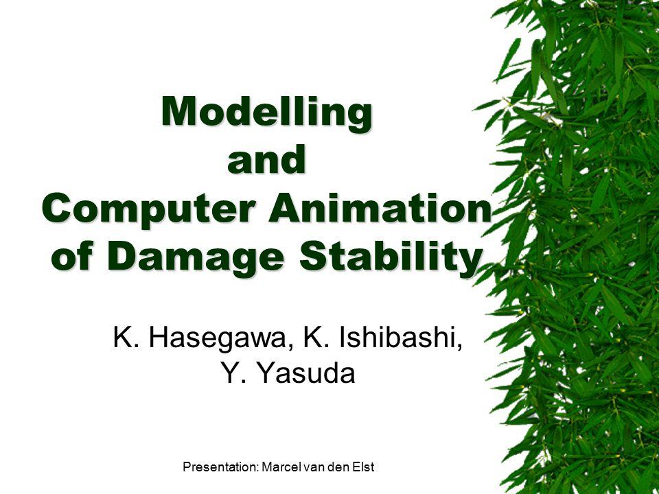 Modelling and Computer Animation of Damage Stability K. Hasegawa, K. Ishibashi, Y. Yasuda Presentation: Marcel van den Elst