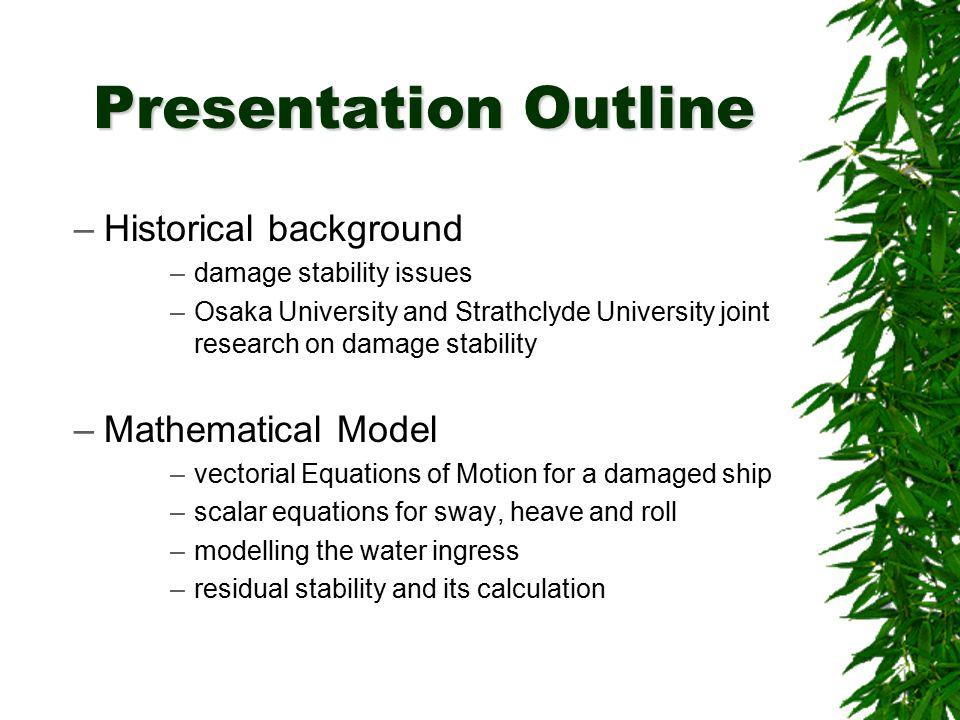 Presentation Outline –Historical background –damage stability issues –Osaka University and Strathclyde University joint research on damage stability –