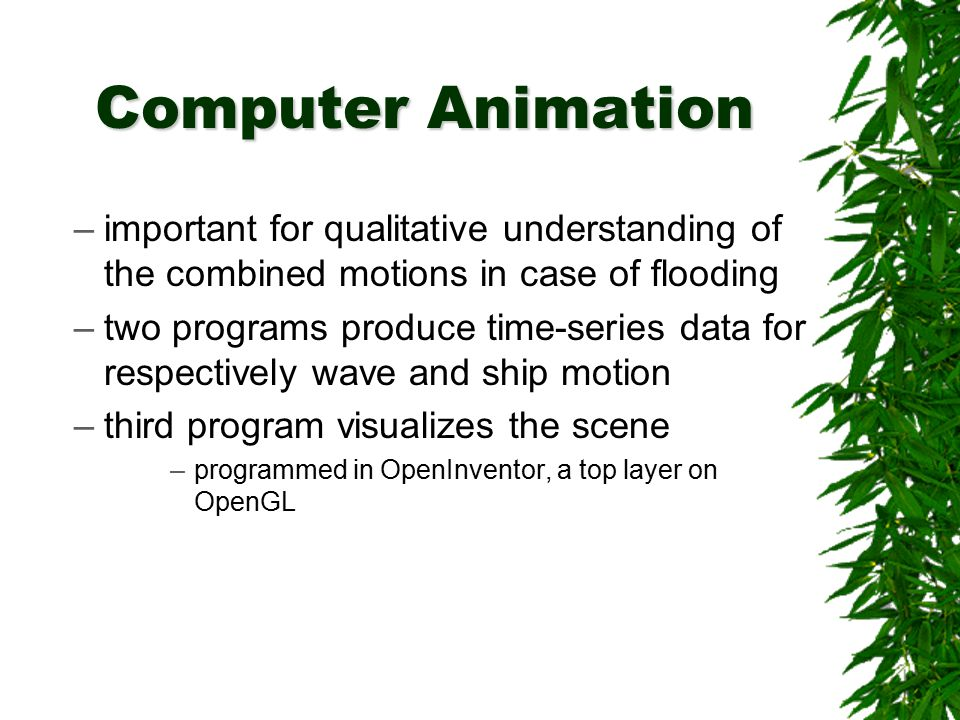 Computer Animation –important for qualitative understanding of the combined motions in case of flooding –two programs produce time-series data for res
