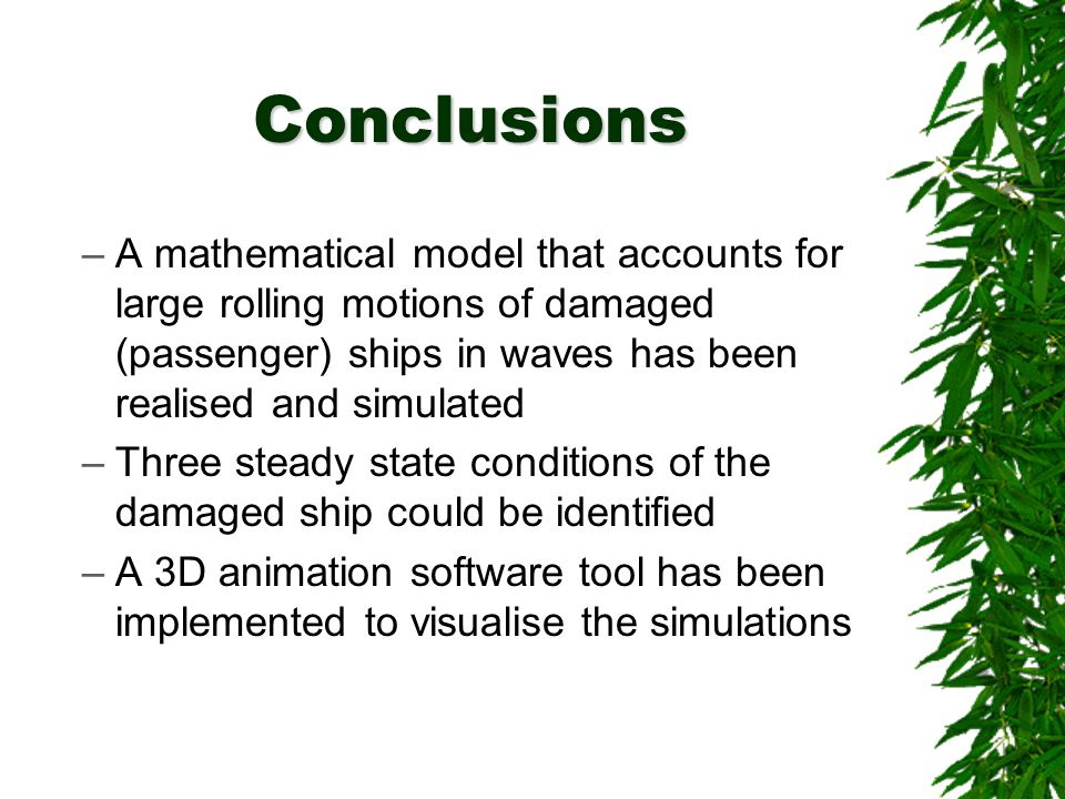 Conclusions –A mathematical model that accounts for large rolling motions of damaged (passenger) ships in waves has been realised and simulated –Three