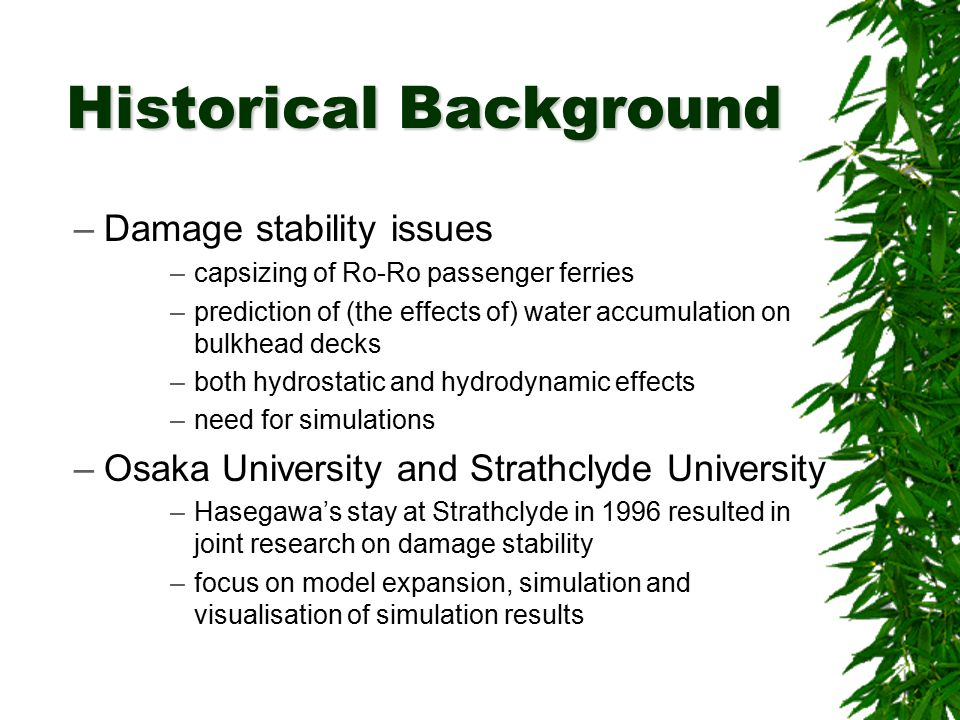 –Damage stability issues –capsizing of Ro-Ro passenger ferries –prediction of (the effects of) water accumulation on bulkhead decks –both hydrostatic and hydrodynamic effects –need for simulations –Osaka University and Strathclyde University –Hasegawa's stay at Strathclyde in 1996 resulted in joint research on damage stability –focus on model expansion, simulation and visualisation of simulation results Historical Background