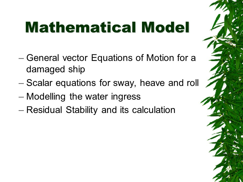 Mathematical Model –General vector Equations of Motion for a damaged ship –Scalar equations for sway, heave and roll –Modelling the water ingress –Residual Stability and its calculation