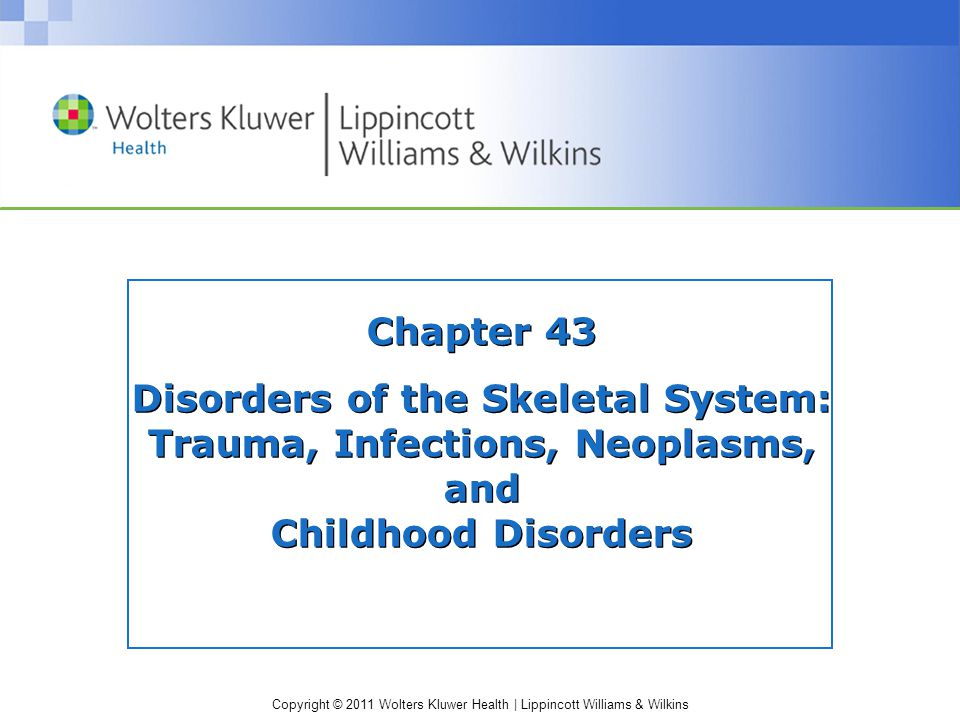 Copyright © 2011 Wolters Kluwer Health | Lippincott Williams & Wilkins Chapter 43 Disorders of the Skeletal System: Trauma, Infections, Neoplasms, and Childhood Disorders
