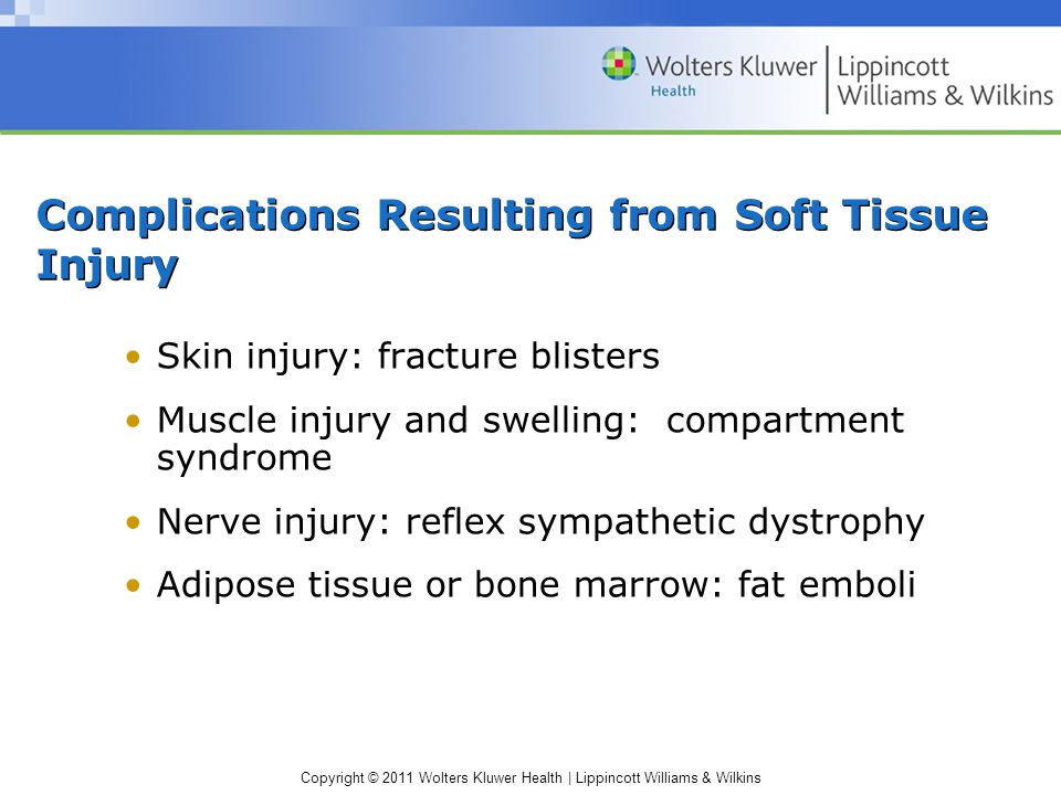 Copyright © 2011 Wolters Kluwer Health | Lippincott Williams & Wilkins Complications Resulting from Soft Tissue Injury Skin injury: fracture blisters Muscle injury and swelling: compartment syndrome Nerve injury: reflex sympathetic dystrophy Adipose tissue or bone marrow: fat emboli