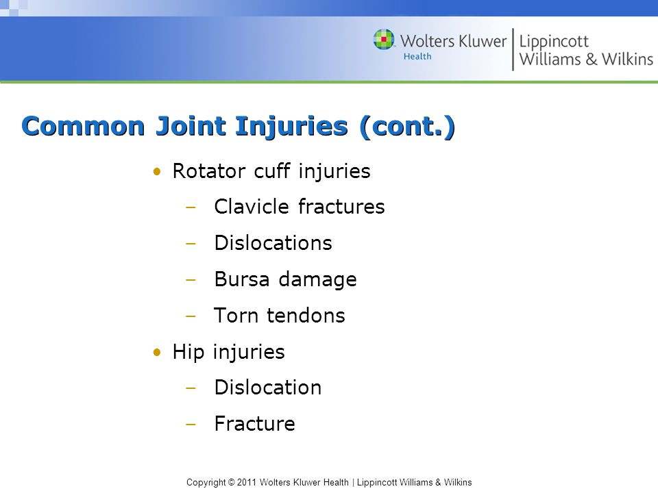 Copyright © 2011 Wolters Kluwer Health | Lippincott Williams & Wilkins Common Joint Injuries (cont.) Rotator cuff injuries –Clavicle fractures –Dislocations –Bursa damage –Torn tendons Hip injuries –Dislocation –Fracture