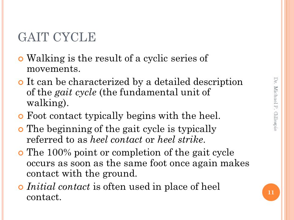 GAIT CYCLE Walking is the result of a cyclic series of movements. It can be characterized by a detailed description of the gait cycle (the fundamental