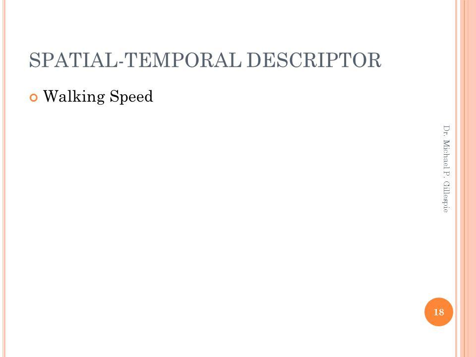 SPATIAL-TEMPORAL DESCRIPTOR Walking Speed 18 Dr. Michael P. Gillespie