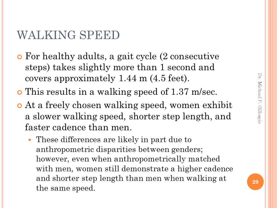 WALKING SPEED For healthy adults, a gait cycle (2 consecutive steps) takes slightly more than 1 second and covers approximately 1.44 m (4.5 feet). Thi