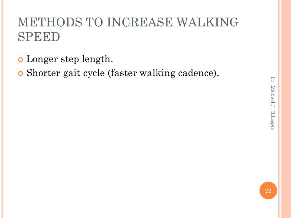METHODS TO INCREASE WALKING SPEED Longer step length. Shorter gait cycle (faster walking cadence). 22 Dr. Michael P. Gillespie