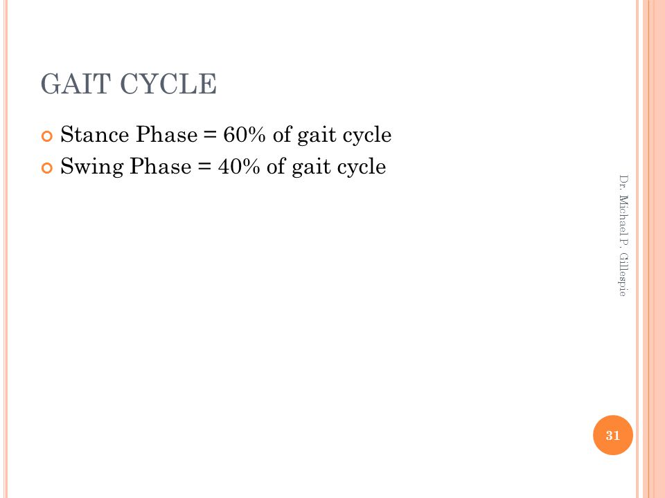 GAIT CYCLE Stance Phase = 60% of gait cycle Swing Phase = 40% of gait cycle 31 Dr. Michael P. Gillespie