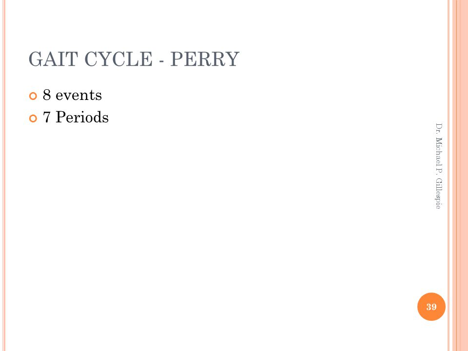GAIT CYCLE - PERRY 8 events 7 Periods 39 Dr. Michael P. Gillespie