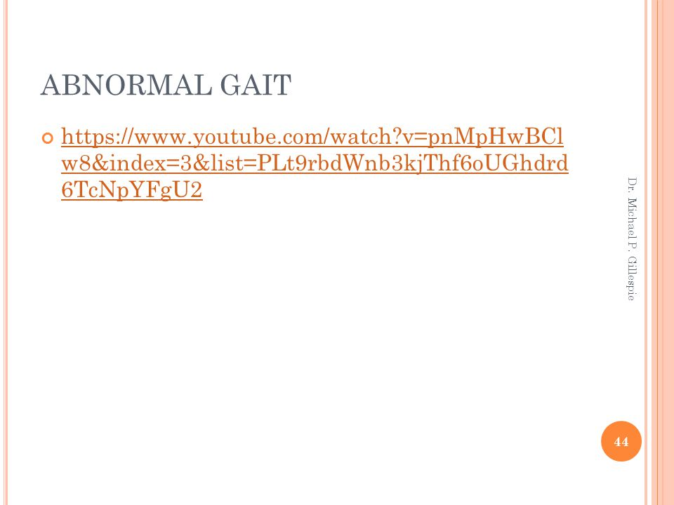 ABNORMAL GAIT https://www.youtube.com/watch?v=pnMpHwBCl w8&index=3&list=PLt9rbdWnb3kjThf6oUGhdrd 6TcNpYFgU2 44 Dr. Michael P. Gillespie