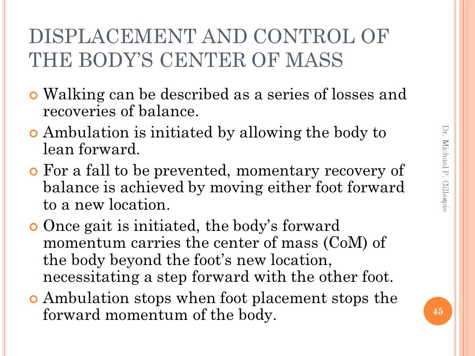DISPLACEMENT AND CONTROL OF THE BODY'S CENTER OF MASS Walking can be described as a series of losses and recoveries of balance. Ambulation is initiate