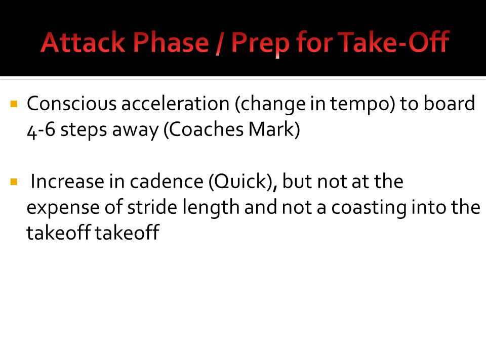  Conscious acceleration (change in tempo) to board 4-6 steps away (Coaches Mark)  Increase in cadence (Quick), but not at the expense of stride length and not a coasting into the takeoff takeoff