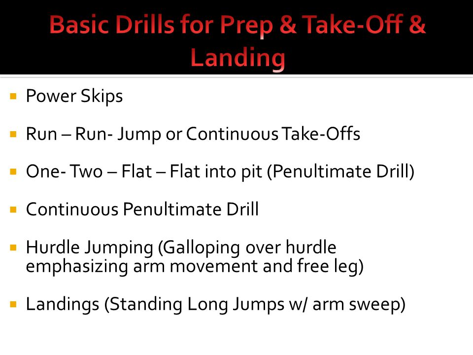  Power Skips  Run – Run- Jump or Continuous Take-Offs  One- Two – Flat – Flat into pit (Penultimate Drill)  Continuous Penultimate Drill  Hurdle Jumping (Galloping over hurdle emphasizing arm movement and free leg)  Landings (Standing Long Jumps w/ arm sweep)