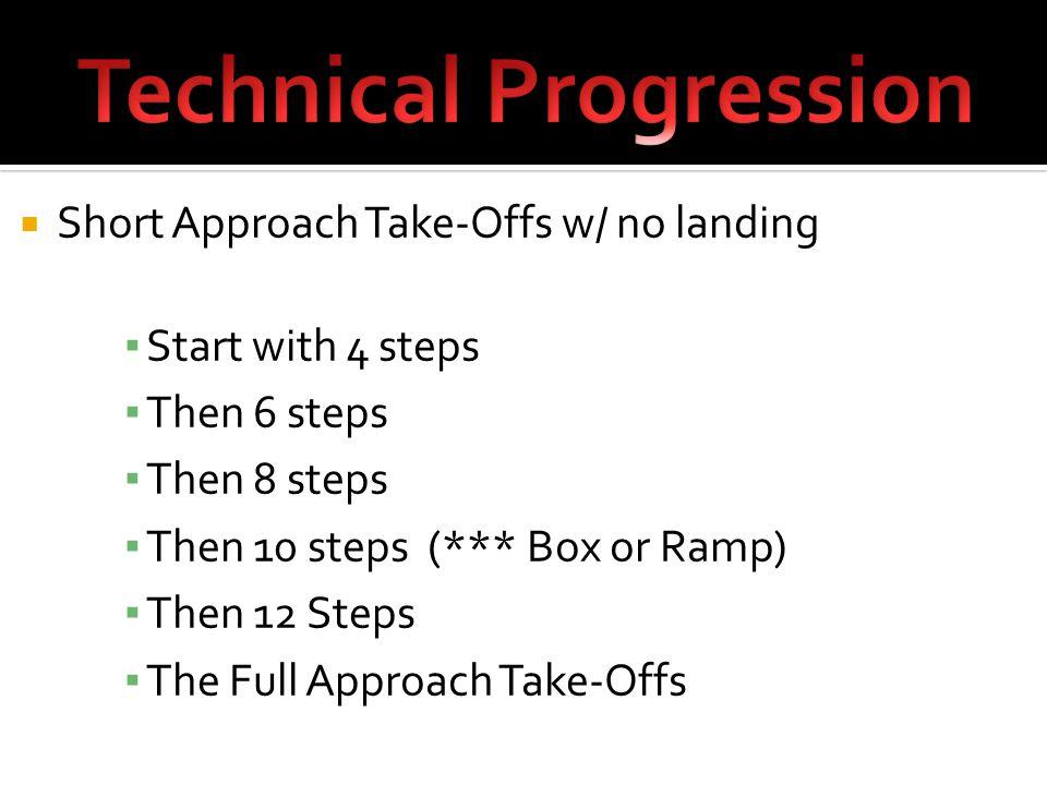  Short Approach Take-Offs w/ no landing ▪ Start with 4 steps ▪ Then 6 steps ▪ Then 8 steps ▪ Then 10 steps (*** Box or Ramp) ▪ Then 12 Steps ▪ The Full Approach Take-Offs