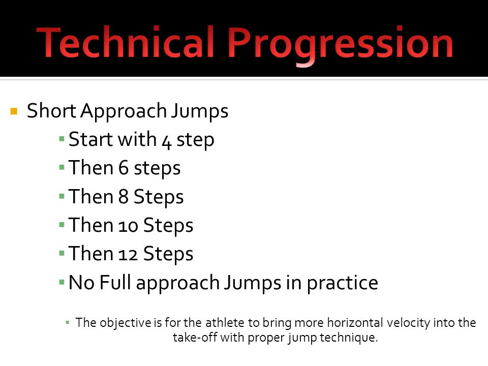  Short Approach Jumps ▪ Start with 4 step ▪ Then 6 steps ▪ Then 8 Steps ▪ Then 10 Steps ▪ Then 12 Steps ▪ No Full approach Jumps in practice ▪ The objective is for the athlete to bring more horizontal velocity into the take-off with proper jump technique.