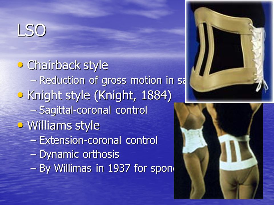 LSO Chairback style Chairback style –Reduction of gross motion in sagittal plane Knight style (Knight, 1884) Knight style (Knight, 1884) –Sagittal-cor