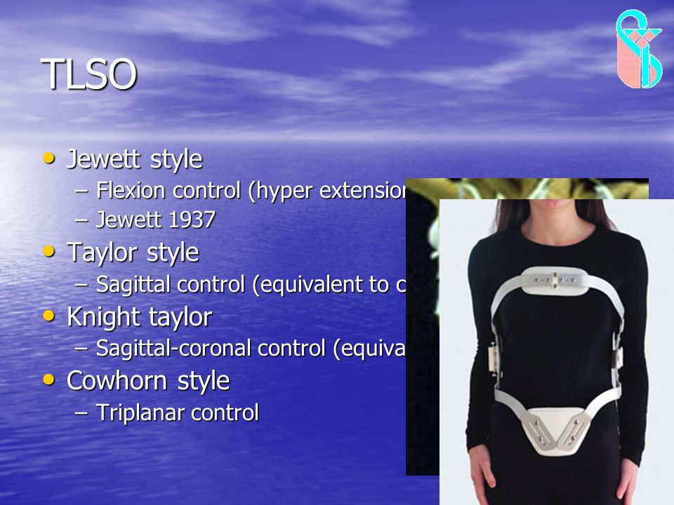 TLSO Jewett style Jewett style –Flexion control (hyper extension orthosis) –Jewett 1937 Taylor style Taylor style –Sagittal control (equivalent to cha