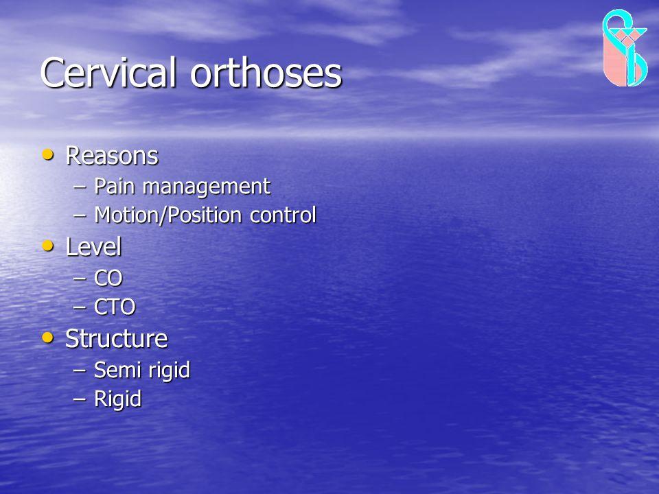 Cervical orthoses Reasons Reasons –Pain management –Motion/Position control Level Level –CO –CTO Structure Structure –Semi rigid –Rigid