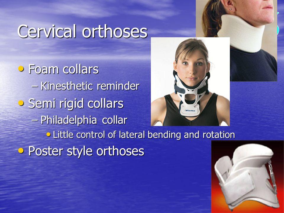 Cervical orthoses Foam collars Foam collars –Kinesthetic reminder Semi rigid collars Semi rigid collars –Philadelphia collar Little control of lateral