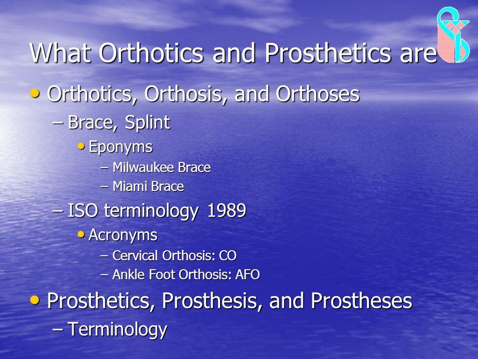 What Orthotics and Prosthetics are Orthotics, Orthosis, and Orthoses Orthotics, Orthosis, and Orthoses –Brace, Splint Eponyms Eponyms –Milwaukee Brace