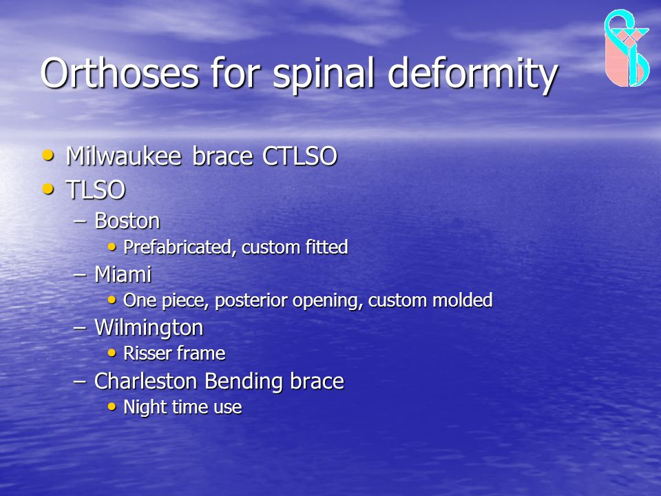 Orthoses for spinal deformity Milwaukee brace CTLSO Milwaukee brace CTLSO TLSO TLSO –Boston Prefabricated, custom fitted Prefabricated, custom fitted