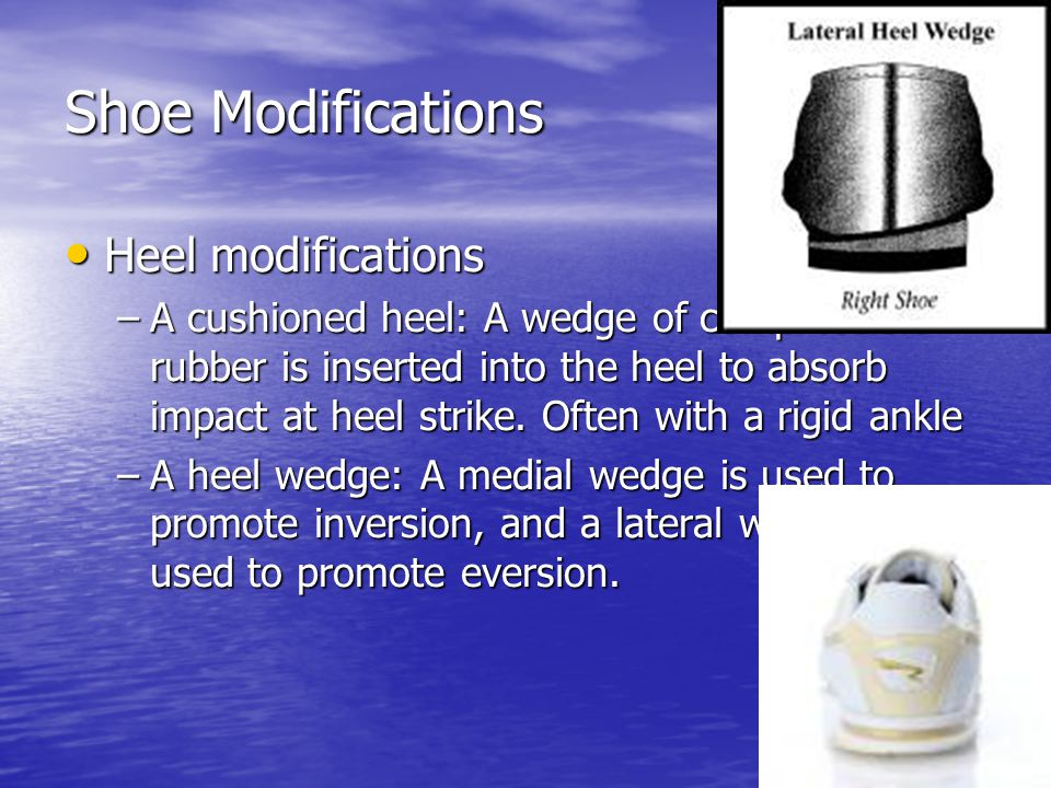 Shoe Modifications Heel modifications Heel modifications –A cushioned heel: A wedge of compressible rubber is inserted into the heel to absorb impact