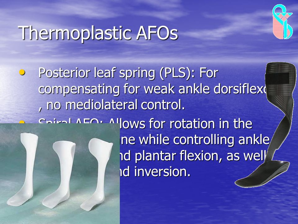Thermoplastic AFOs Posterior leaf spring (PLS): For compensating for weak ankle dorsiflexors, no mediolateral control. Posterior leaf spring (PLS): Fo