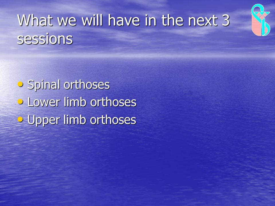 What we will have in the next 3 sessions Spinal orthoses Spinal orthoses Lower limb orthoses Lower limb orthoses Upper limb orthoses Upper limb orthos
