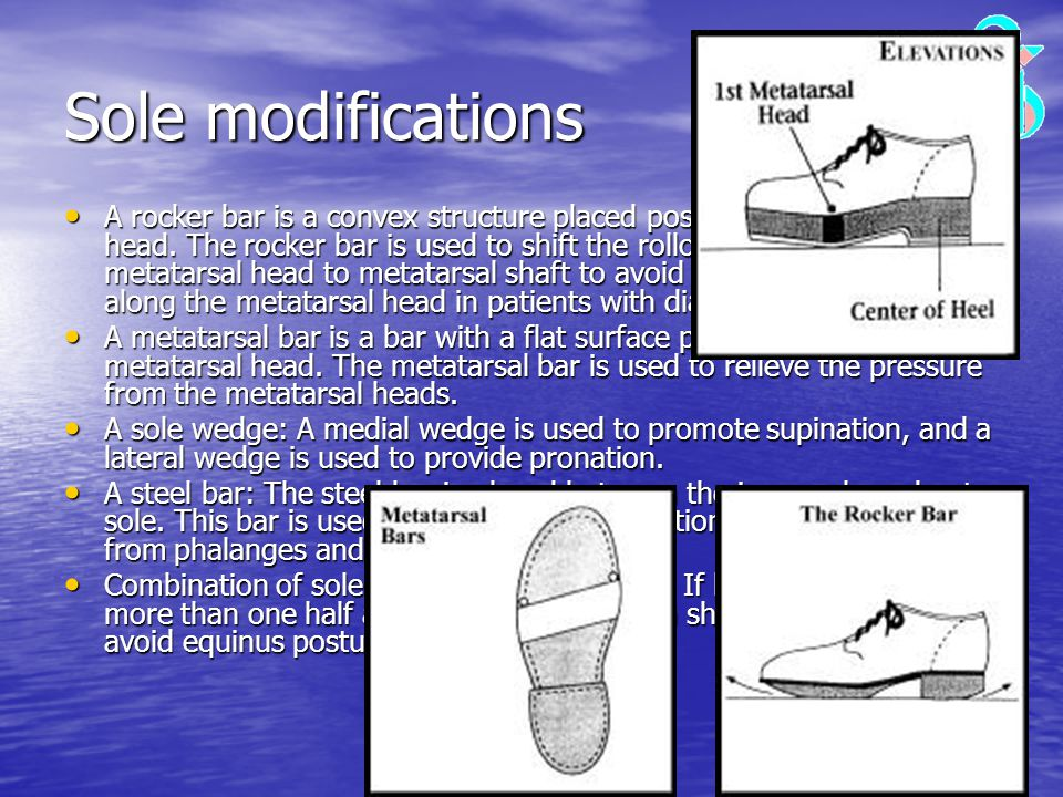 Sole modifications A rocker bar is a convex structure placed posterior to the metatarsal head. The rocker bar is used to shift the rollover point from