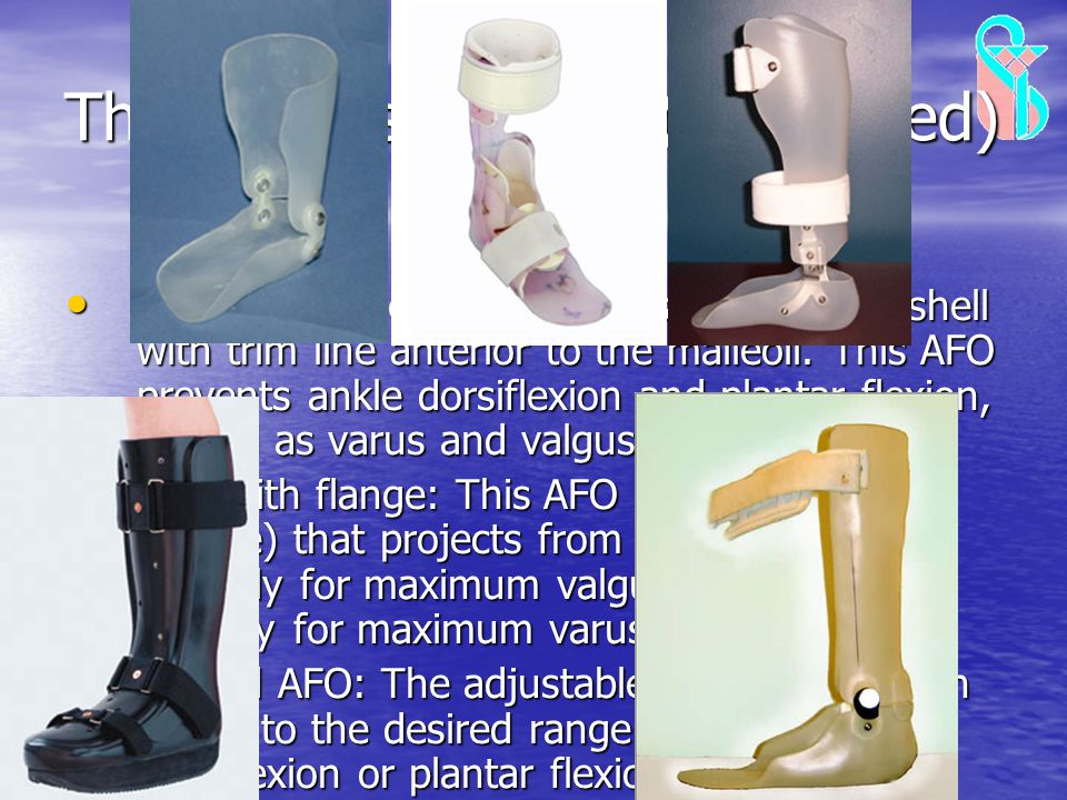 Thermoplastic AFOs(Continued) Thermoplastic AFOs (Continued) Solid AFO: The solid AFO has a wider calf shell with trim line anterior to the malleoli.